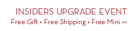INSIDERS UPGRADE EVENT. Free Gift + Free Shipping + Free Mini.