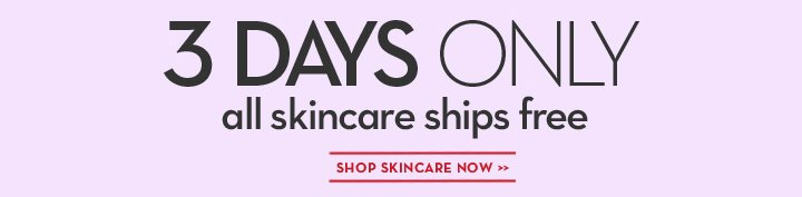 3 DAYS ONLY. all skincare ships free. SHOP SKINCARE NOW.