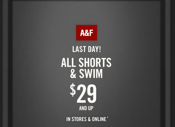 A&F     LAST DAY!     ALL SHORTS     & SWIM     $29     AND UP          IN STORES & ONLINE*