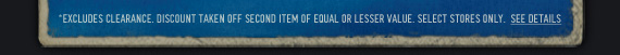 *EXCLUDES CLEARANCE. DISCOUNT TAKEN OFF SECOND ITEM OF EQUAL OR LESSER VALUE. SELECT STORES ONLY. SEE DETAILS