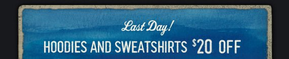 Last Day! HOODIES AND SWEATERSHIRTS $20 OFF