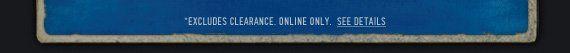 *EXCLUDES CLEARANCE. ONLINE ONLY. SEE DETAILS
