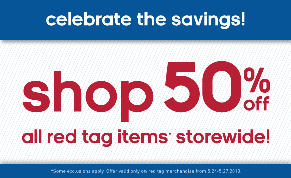 Celebrate the savings! shop 50% off all red tags items* storewide! *Some exclusions apply. Offer valid on red tag merchandise from 5.24 -5.27.2013.