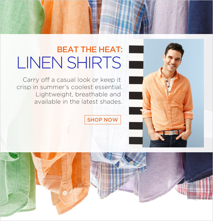 BEAT THE HEAT: LINEN SHIRTS   Carry off a casual look or keep it crisp in summer's coolest essential. Lightweight, breathable and available in the latest shades. SHOP NOW