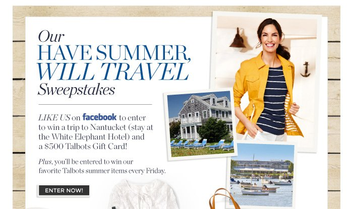 Our Have Summer, Will Travel Sweepstakes. Like Us on Facebook to enter to win a trip to Nantucket (stay at the White Elephant Hotel) and a $500 Talbots Gift Card! Plus, you'll be entered to win our favorite Talbots summer items every Friday. Enter Now.