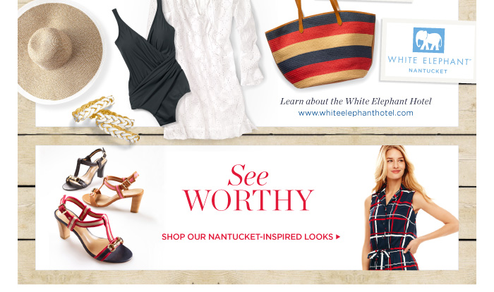 Learn about the White Elephant Hotel. www.whiteelephanthotel.com. See Worthy. Shop our Nantucket-Inspired Looks.