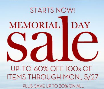STARTS NOW! MEMORIAL DAY SALE - UP TO 60% OFF 100s OF ITEMS THROUGH MON., 5/27 - PLUS, SAVE UP TO 20% ON ALL