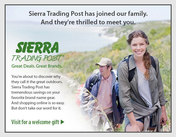 Sierra Trading Post has joined our family. And they're thrilled to meet you.  SIERRA TRADING POST®  Great Deals. Great Brands.  You're about to discover why they call it the great outdoors. Sierra Trading Post has tremendous savings on your favourite brand name gear. And shopping online is so easy. But don't take our word for it.  Visit for a welcome gift