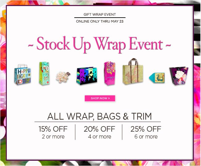 Stock Up Wrap Event - Online Only  Thru Thursday, May 23   All Wrap, Bags & Trim  Buy 2 or more items, SAVE 15% OFF  Buy 4 or more items, SAVE 20% OFF  Buy 6 or more items, SAVE 25% OFF  No code required  Shop online at www.papyrusonline.com