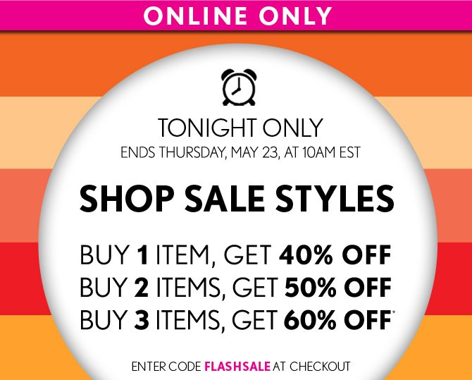 ONLINE ONLY    TONIGHT ONLY  ENDS THURSDAY, MAY 23, AT 10AM EST    SHOP SALE STYLES      BUY 1 ITEM, GET 40% OFF  BUY 2 ITEMS, GET 50% OFF  BUY 3 ITEMS, GET 60% OFF*   ENTER CODE FLASHSALE AT CHECKOUT