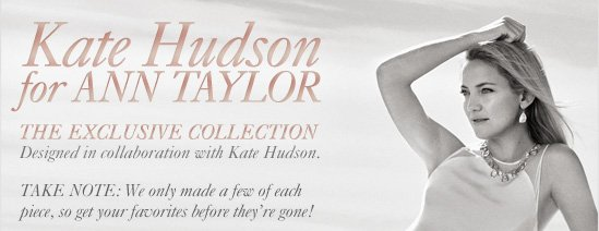 Kate Hudson for Ann Taylor              The Exclusive Collection Designed in        collaboration with Kate Hudson.              TAKE NOTE: We only made a few of each piece,        so get your favorites before they're gone!