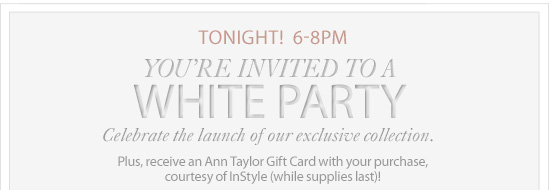 Tonight! 6-8PM You're Invited To A White Party Celebrate the launch of our exclusive collection.  Plus, receive an Ann Taylor Gift Card with your purchase,  courtesy of InStyle (While supplies last)!