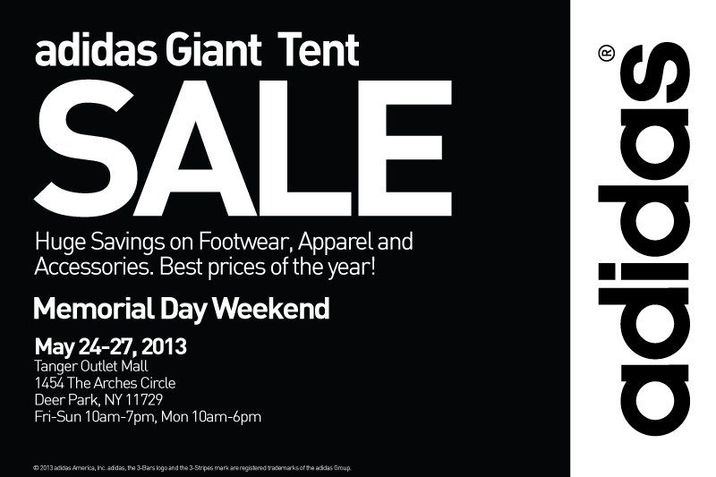 adidas Giant Tent SALE, Huge Savings on Footwear, Apparel and Accessories. Best prices of the year! Memorial Day Weekend, May 24-27, 2013, Tanger Outlet Mall, 1454 The Arches Circle, Deer Park, NY 11729, Fri-Sun 10am-7pm, Mon 10am-6pm