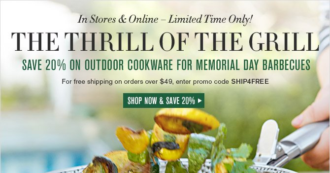In Stores & Online — Limited Time Only! -- THE THRILL OF THE GRILL -- SAVE 20% ON OUTDOOR COOKWARE FOR MEMORIAL DAY BARBECUES -- For free shipping on orders over $49, enter promo code SHIP4FREE -- SHOP NOW & SAVE 20%