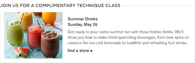 JOIN US FOR A COMPLIMENTARY TECHNIQUE CLASS -- Summer Drinks, Sunday, May 26 -- Get ready to pour some summer fun with these festive drinks. We'll show you how to make thirst-quenching beverages, from new spins on classics like ice-cold lemonade to healthful and refreshing fruit drinks. -- find a store