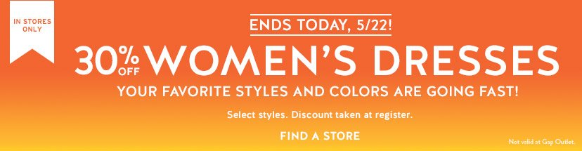 IN STORES ONLY | ENDS TODAY, 5/22! | 30% OFF WOMEN'S DRESSES | YOUR FAVORITE STYLES AND COLORS ARE GOING FAST! | Select styles. Discount taken at register. | FIND A STORE | Not valid at Gap Outlet.