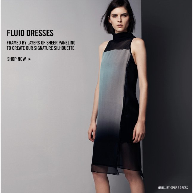 FLUID DRESSES Framed by layers of sheer paneling to create our signature silhouette - SHOP NOW