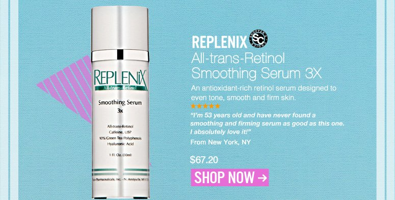 "Shopper's Choice  Replenix - All-trans-Retinol Smoothing Serum 3X An antioxidant-rich retinol serum designed to even tone, smooth and firm skin. ""I'm 53 years old and have never found a smoothing and firming serum as good as this one. I absolutely love it!"" – New York, NY $67.20 Shop Now>>"