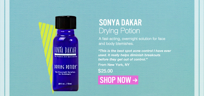 "Sonya Dakar - Drying Potion  A fast-acting, overnight solution for face and body blemishes. ""This is the best spot acne control I have ever used. It really helps diminish breakouts before they get out of control."" – Kenosha, WI $25.00 Shop Now>>"