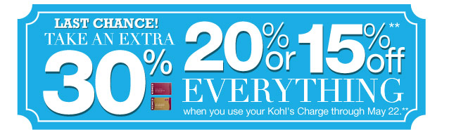 Last Chance! Take an EXTRA 30%, 20% or 15% Off everything when you use your Kohl's Charge through May 22.