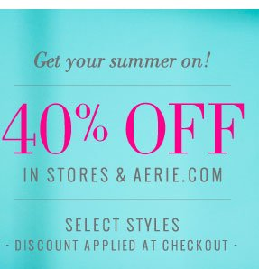 Get your summer on! | 40% Off | In Stores & Aerie.com | Select Styles | Discount Applied At Checkout