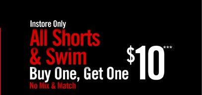 INSTORE ONLY - ALL SHORTS  & SWIM BUY ONE, GET ONE $10*** NO MIX & MATCH