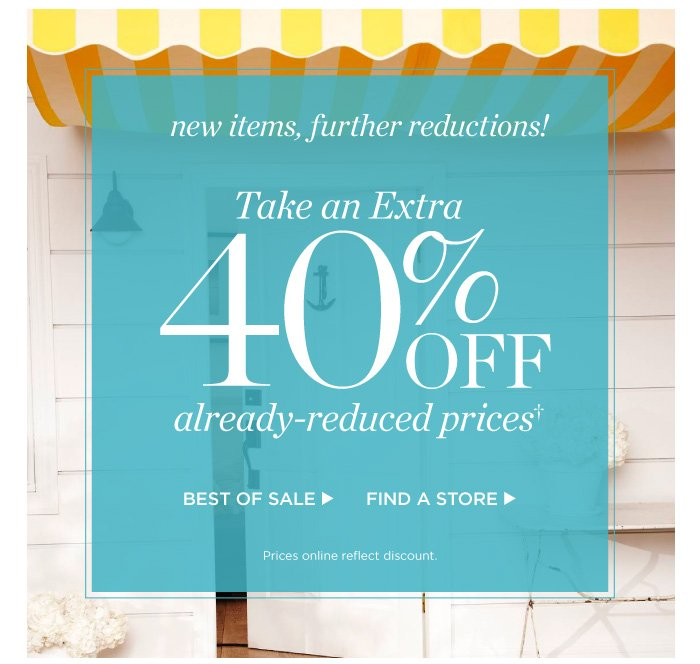 New items, further reductions! Take an extra 40% off already-reduced prices. Shop best of sale. Prices online reflect discount.