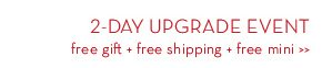 2-DAY UPGRADE EVENT free gift + free shipping + free mini.