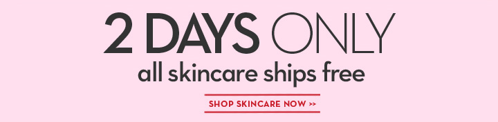 2 DAYS ONLY all skincare ships free. SHOP SKINCARE NOW.