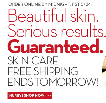 ORDER ONLINE BY MIDNIGHT, PST 5/24. Beautiful skin. Serious results. Guaranteed. SKIN CARE FREE SHIPPING ENDS TOMORROW! HURRY! SHOP NOW!