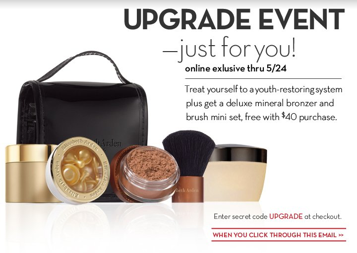 UPGRADE EVENT—just for you! Online exclusive thru 5/24. Treat yourself to a youth-restoring system plus get a deluxe mineral bronzer and  brush mini set, free with $40 purchase. Enter secret code UPGRADE at checkout. WHEN YOU CLICK THROUGH THIS EMAIL.