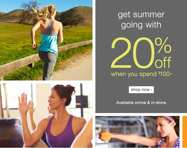 Get summer going with 20% off $100+. shop now >