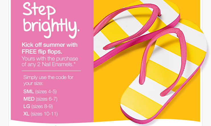 Step brightly. Kick off summer  with FREE flip flops. Yours with the purchase of any 2 Nail Enamels.*  Simply use the code for your size: SML (sizes 4-5), MED (sizes 6-7), LG  (sizes 8-9), XL (sizes 10-11)