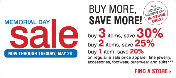No coupon necessary! In-store only! Memorial Day Sale Now through Tuesday, May 28. Buy more, Save more! Buy 3 items, save 30%. Buy 2 items, save 25%. Buy 1 item, save 20% on regular & sale price apparel, fine jewelry, accessories, footwear, outerwear and suits** Find a store.