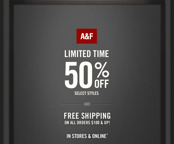 A&F     LIMITED TIME     50% OFF     SELECT STYLES     AND     FREE SHIPPING     ON ALL ORDERS $100 & UP!          IN STORES & ONLINE*