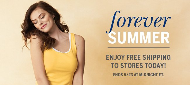Forever Summer. Enjoy FREE SHIPPING to stores today! Ends 5/23 at midnight ET.