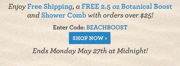 Enjoy Free Shipping, a FREE 2.5 oz Botanical Boost and Shower Comb with orders over $25! Enter Code: BEACHBOOSTEnds Monday May 27th at Midnight!