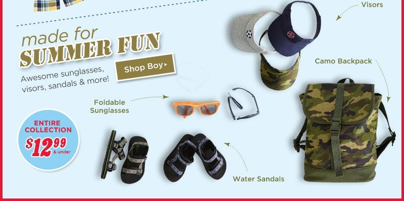 Made For Summer Fun. Awesome sunglasses, visors, sandals & more! Shop Boy. $12.99 & Up Entire Collection. Foldable Sunglasses, Visors, Camo Backpack, Water Sandals.