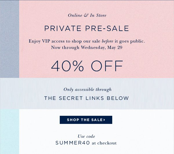Online & In Store PRIVATE PRE-SALE Enjoy VIP access to our sale before it goes public. Now through Wednesday, May 29 40% OFF Only accessible through the secret links below. Use code SUMMER40 at checkout