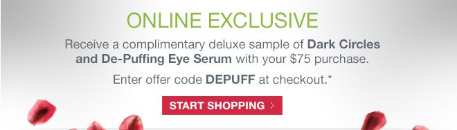 Receive a complimentary deluxe sample of Dark Circles and De-Puffing Eye Serum with your $75 purchase.