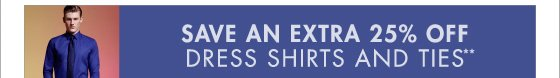 SAVE AN EXTRA 25% OFF   DRESS SHIRTS AND TIES**