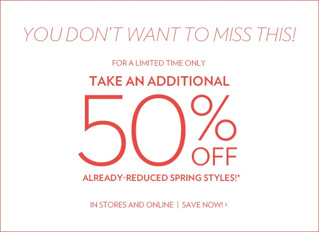 You don't want to miss THIS! For a limited time only. Additional 50% off already-reduced spring styles!* In Stores and Online
