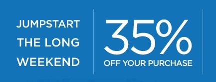 JUMPSTART THE LONG WEEKEND | 35% OFF YOUR PURCHASE