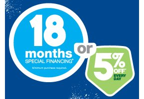 18 months special financing*. Minimum purchase required. Or, 5% off* every day.