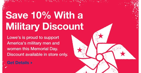 Save 10% With a Military Discount. Lowe's is proud to support America's military men and women this Memorial Day. Discount available in store only. Get Details.