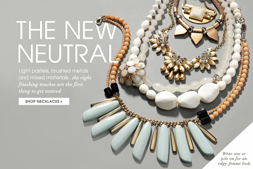 THE NEW NEUTRAL. Light pastels, brushed metals and mixed materials... the right finishing touches are the first thing to get noticed. SHOP NECKLACES. Wear one or pile on for an edgy-femme look.