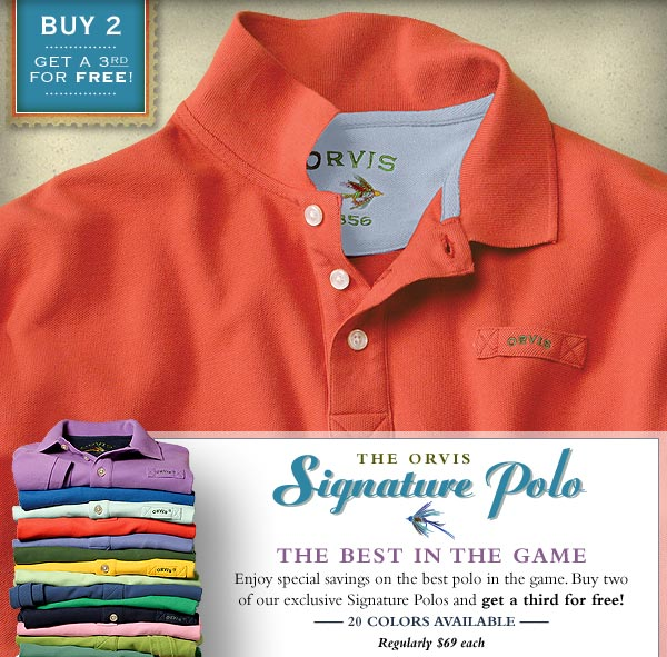 The Orvis Signature Polo - The Best in the Game. Enjoy special savings on the best polo in the game. Buy two of our exclusive Signature Polos and get a third for free! 20 colors available  Regularly $69 each.  Buy 2, get a third free.