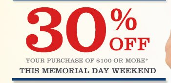 30% OFF YOUR PURCHASES OF $100 OR MORE* THIS MEMORIAL DAY WEKEND