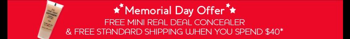 Memorial Day Offer FREE MINI REAL DEAL CONCEALER 					& FREE STANDARD SHIPPING WHEN YOU SPEND $40*
