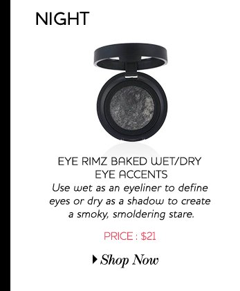 Eye Rimz Baked Wet/Dry Eye accents Use wet as an eyeliner to define eyes or dry as a shadow to create a smoky, smoldering stare - Price:$21